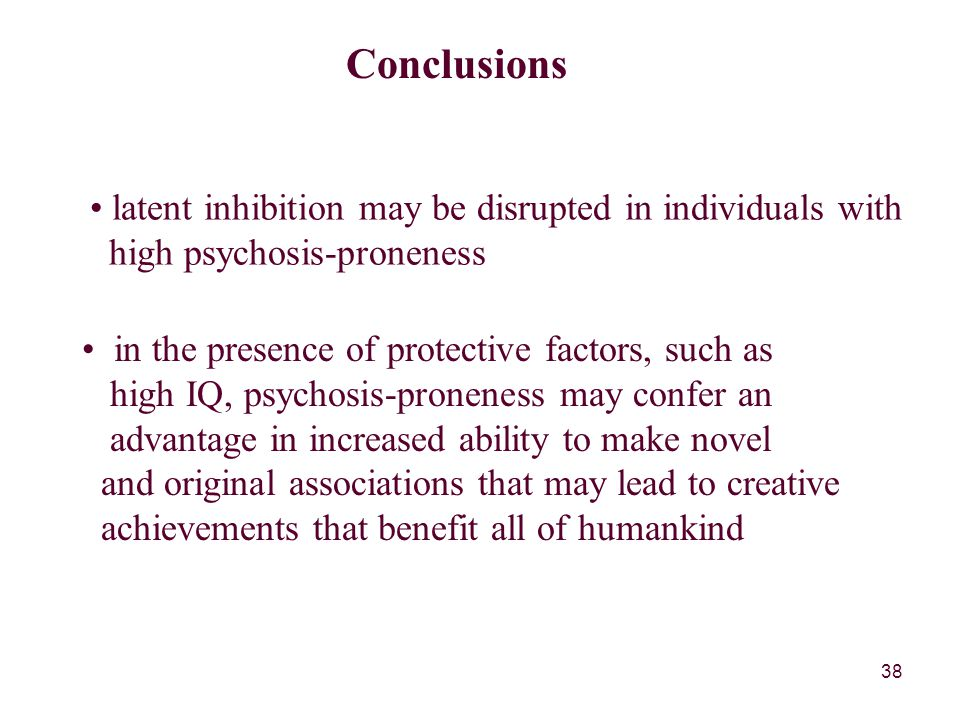 38 Conclusions latent inhibition may be disrupted in individuals with high psychosis-proneness in the presence of protective factors, such as high IQ, psychosis-proneness may confer an advantage in increased ability to make novel and original associations that may lead to creative achievements that benefit all of humankind
