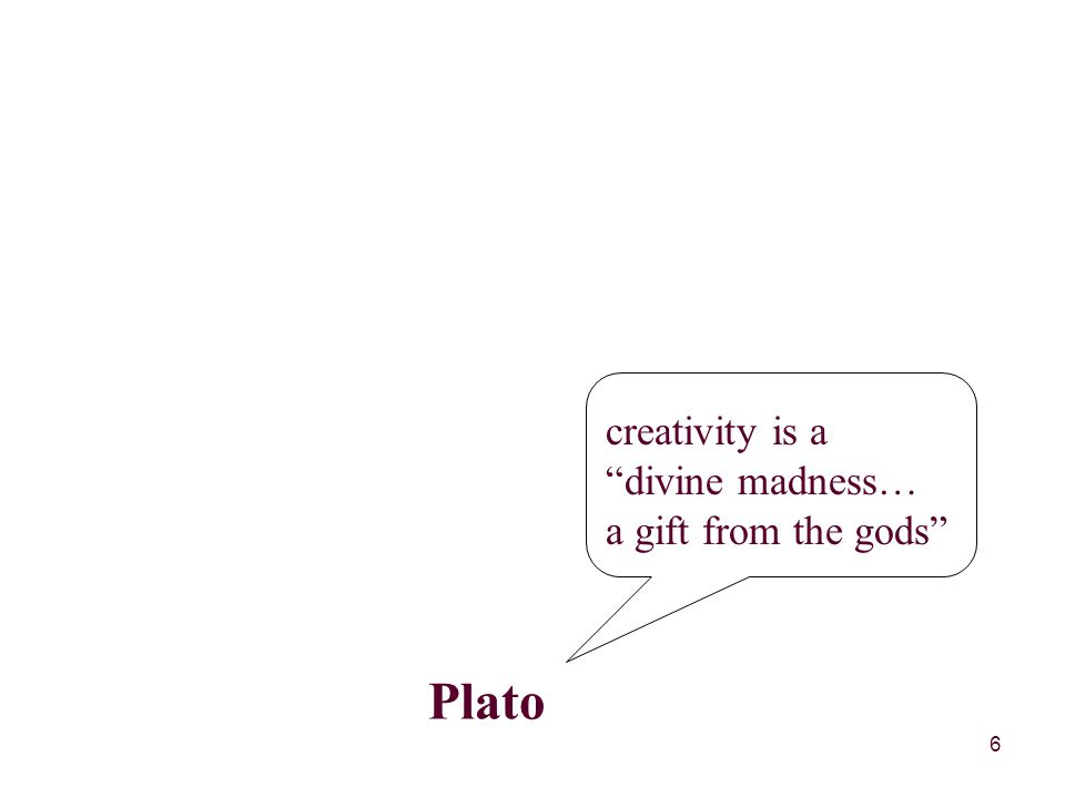 6 Plato creativity is a divine madness… a gift from the gods