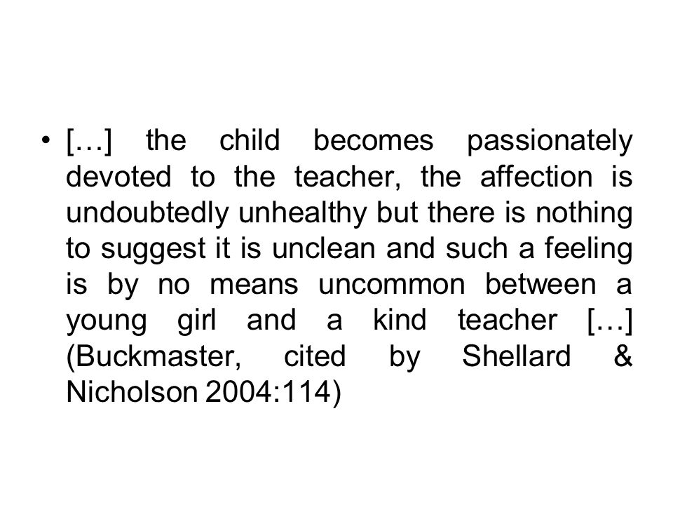 […] the child becomes passionately devoted to the teacher, the affection is undoubtedly unhealthy but there is nothing to suggest it is unclean and such a feeling is by no means uncommon between a young girl and a kind teacher […] (Buckmaster, cited by Shellard & Nicholson 2004:114)