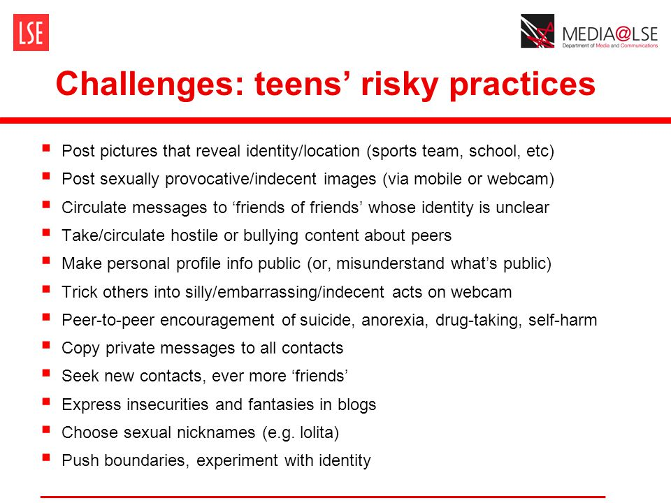 Challenges: teens' risky practices  Post pictures that reveal identity/location (sports team, school, etc)  Post sexually provocative/indecent images (via mobile or webcam)  Circulate messages to 'friends of friends' whose identity is unclear  Take/circulate hostile or bullying content about peers  Make personal profile info public (or, misunderstand what's public)  Trick others into silly/embarrassing/indecent acts on webcam  Peer-to-peer encouragement of suicide, anorexia, drug-taking, self-harm  Copy private messages to all contacts  Seek new contacts, ever more 'friends'  Express insecurities and fantasies in blogs  Choose sexual nicknames (e.g.