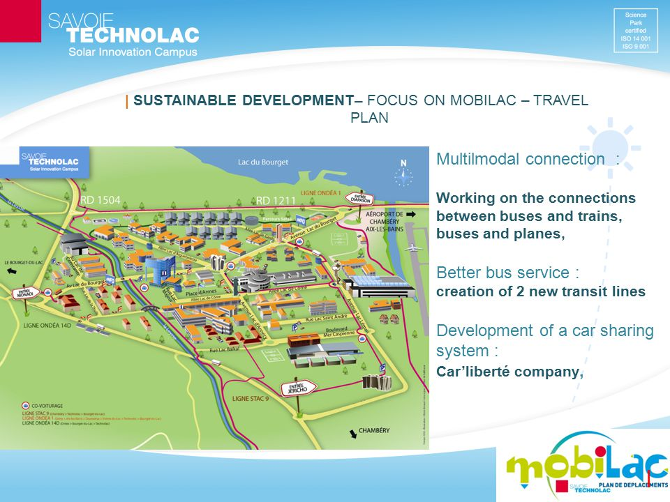   SUSTAINABLE DEVELOPMENT – FOCUS ON MOBILAC – TRAVEL PLAN Connecting carpoolers via www.savoie covoiturage.fr 3 carousels (60 places) for secure storage of bicycles Greenway : a bikeway 25 km long, connecting all mains towns and Savoie Technolac Communication : promotion of alternative transport in any case, CO2 balance of our events