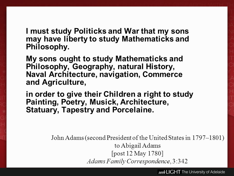 I must study Politicks and War that my sons may have liberty to study Mathematicks and Philosophy.