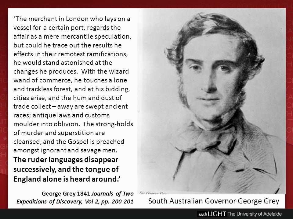 South Australian Governor George Grey 'The merchant in London who lays on a vessel for a certain port, regards the affair as a mere mercantile speculation, but could he trace out the results he effects in their remotest ramifications, he would stand astonished at the changes he produces.
