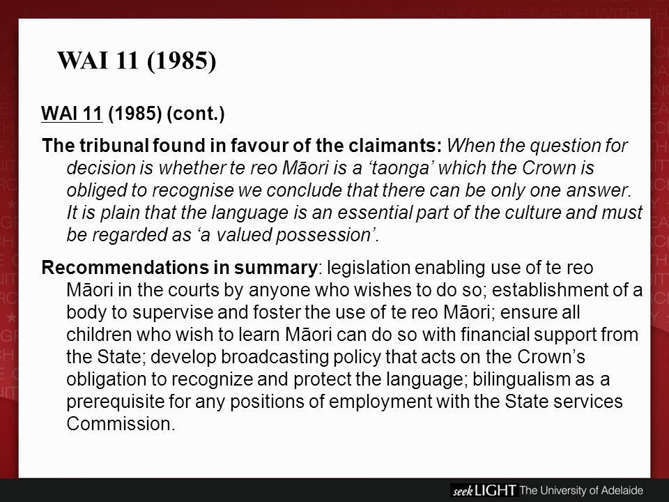 WAI 11 (1985) (cont.) The tribunal found in favour of the claimants: When the question for decision is whether te reo Māori is a 'taonga' which the Crown is obliged to recognise we conclude that there can be only one answer.