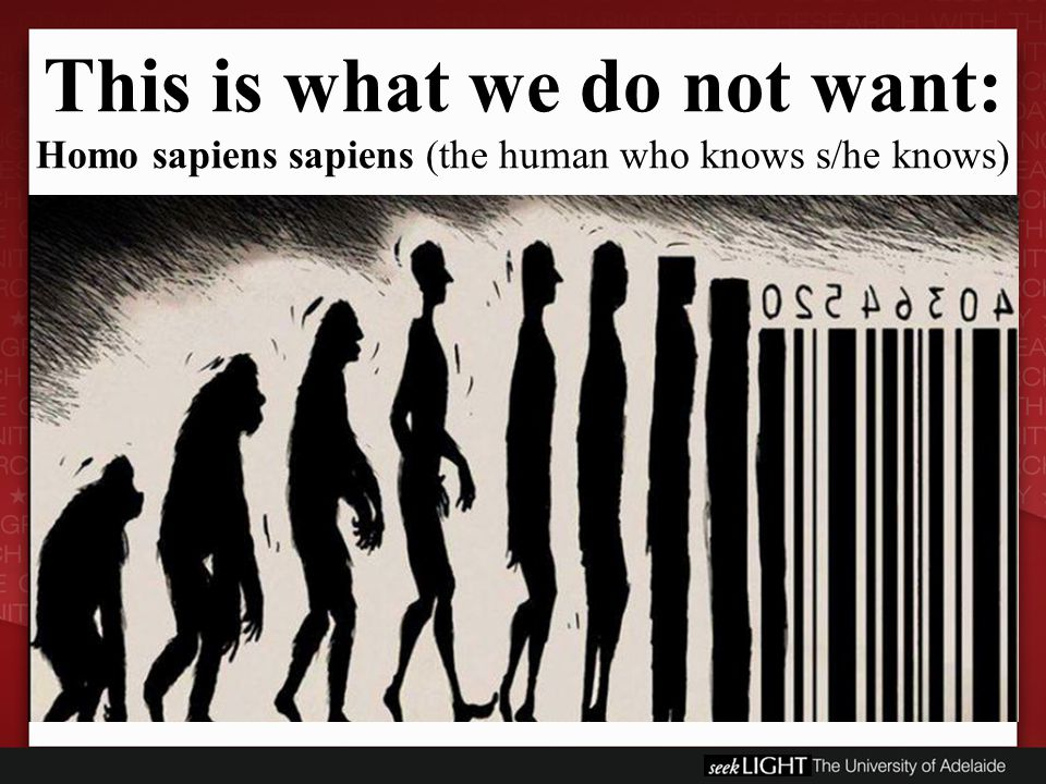 This is what we do not want: Homo sapiens sapiens (the human who knows s/he knows)
