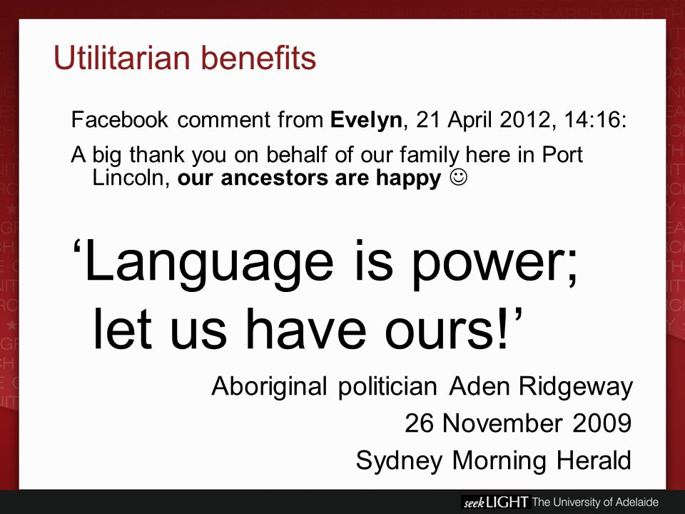 Utilitarian benefits Facebook comment from Evelyn, 21 April 2012, 14:16: A big thank you on behalf of our family here in Port Lincoln, our ancestors are happy 'Language is power; let us have ours!' Aboriginal politician Aden Ridgeway 26 November 2009 Sydney Morning Herald