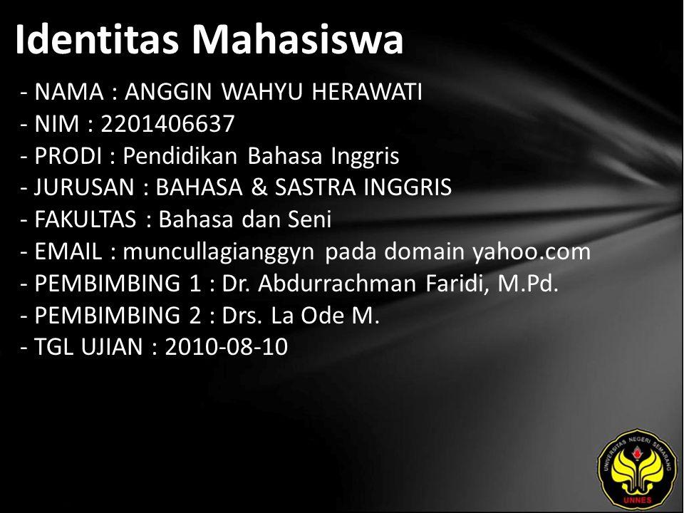 Identitas Mahasiswa - NAMA : ANGGIN WAHYU HERAWATI - NIM : 2201406637 - PRODI : Pendidikan Bahasa Inggris - JURUSAN : BAHASA & SASTRA INGGRIS - FAKULTAS : Bahasa dan Seni - EMAIL : muncullagianggyn pada domain yahoo.com - PEMBIMBING 1 : Dr.