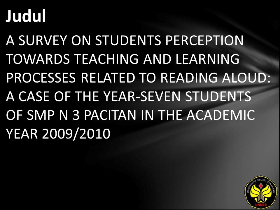 Judul A SURVEY ON STUDENTS PERCEPTION TOWARDS TEACHING AND LEARNING PROCESSES RELATED TO READING ALOUD: A CASE OF THE YEAR-SEVEN STUDENTS OF SMP N 3 PACITAN IN THE ACADEMIC YEAR 2009/2010