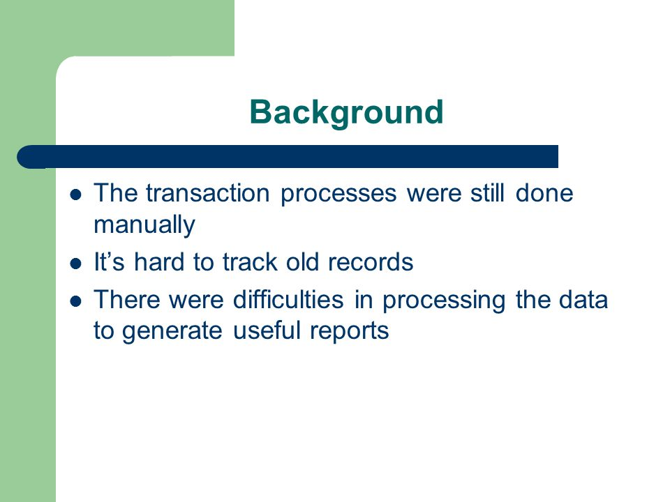 Background The transaction processes were still done manually It's hard to track old records There were difficulties in processing the data to generate useful reports
