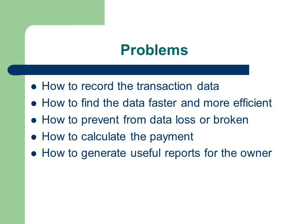 Problems How to record the transaction data How to find the data faster and more efficient How to prevent from data loss or broken How to calculate the payment How to generate useful reports for the owner