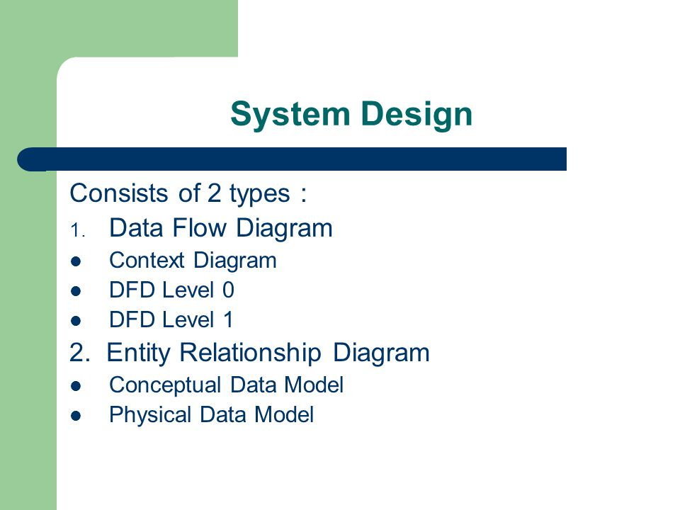 System Design Consists of 2 types : 1.Data Flow Diagram Context Diagram DFD Level 0 DFD Level 1 2.
