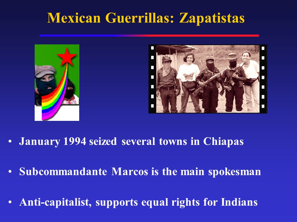 Mexican Guerrillas: Zapatistas January 1994 seized several towns in Chiapas Subcommandante Marcos is the main spokesman Anti-capitalist, supports equal rights for Indians