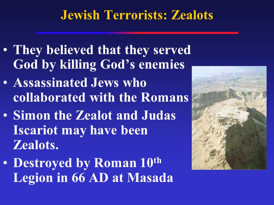 Jewish Terrorists: Zealots They believed that they served God by killing God's enemies Assassinated Jews who collaborated with the Romans Simon the Zealot and Judas Iscariot may have been Zealots.