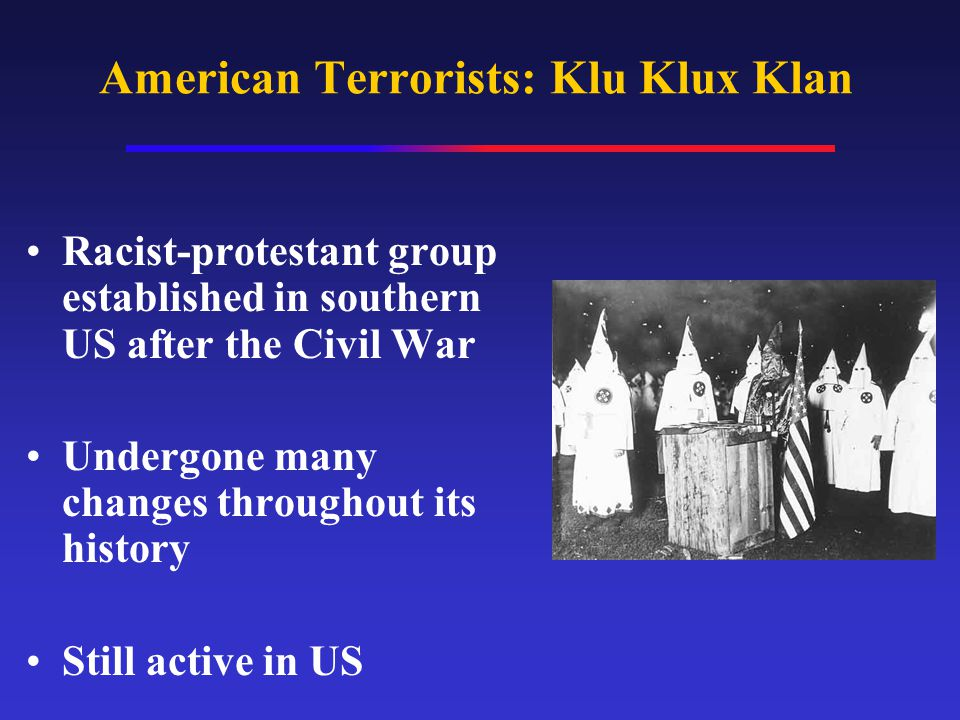 American Terrorists: Klu Klux Klan Racist-protestant group established in southern US after the Civil War Undergone many changes throughout its history Still active in US