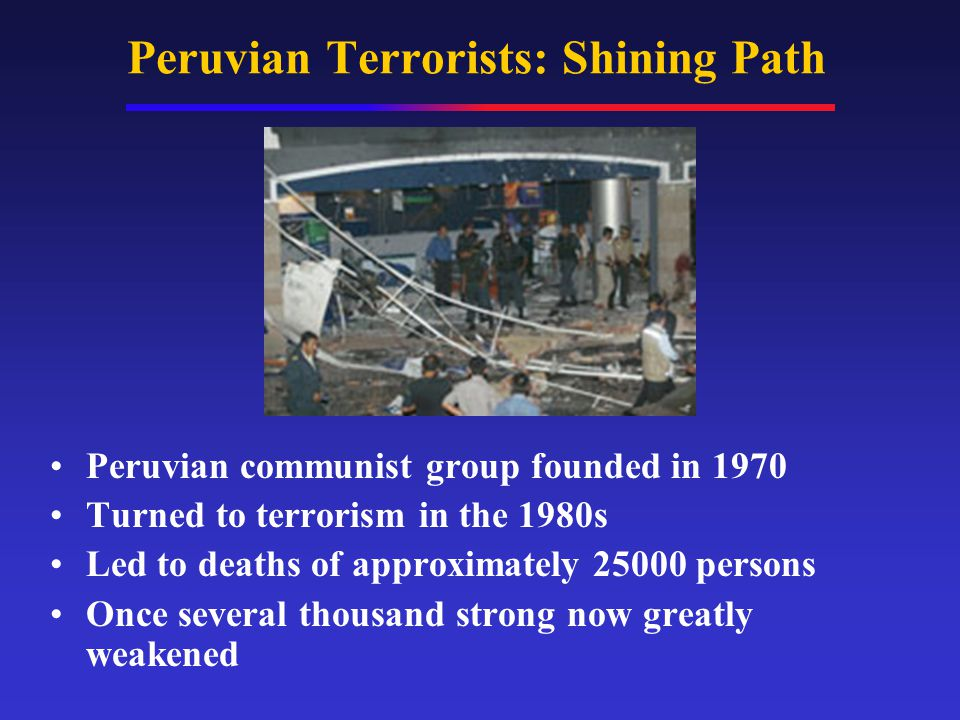 Peruvian Terrorists: Shining Path Peruvian communist group founded in 1970 Turned to terrorism in the 1980s Led to deaths of approximately 25000 persons Once several thousand strong now greatly weakened