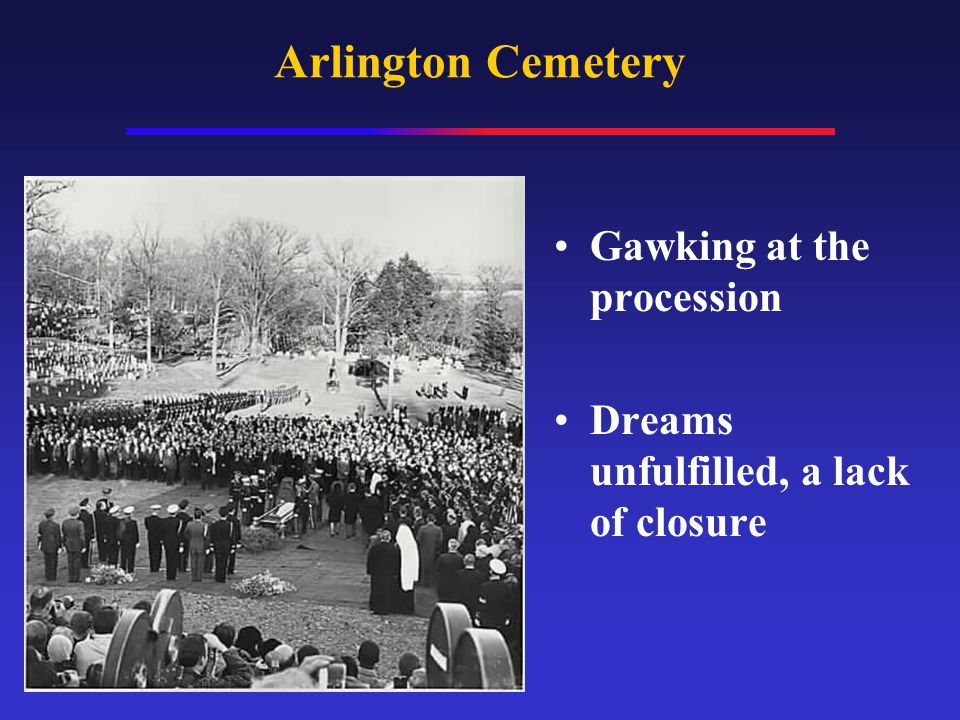 Arlington Cemetery Gawking at the procession Dreams unfulfilled, a lack of closure