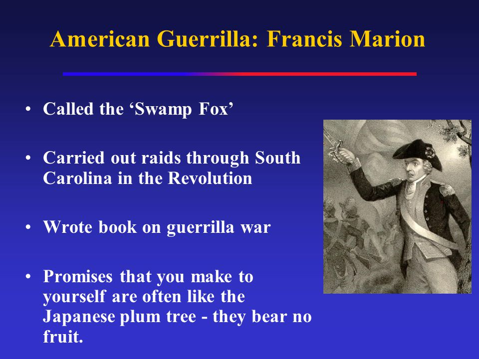 American Guerrilla: Francis Marion Called the 'Swamp Fox' Carried out raids through South Carolina in the Revolution Wrote book on guerrilla war Promises that you make to yourself are often like the Japanese plum tree - they bear no fruit.