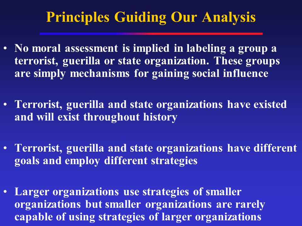 Principles Guiding Our Analysis No moral assessment is implied in labeling a group a terrorist, guerilla or state organization.