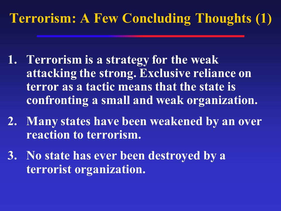 Terrorism: A Few Concluding Thoughts (1) 1.Terrorism is a strategy for the weak attacking the strong.