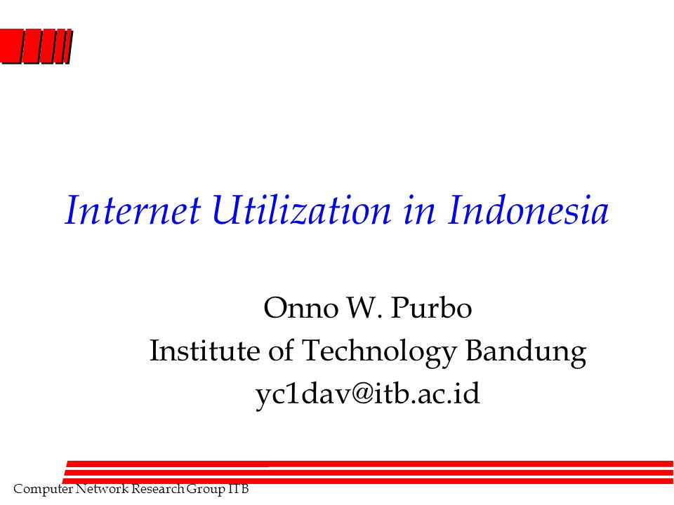 Computer Network Research Group ITB Internet Utilization in Indonesia Onno W. Purbo Institute of Technology Bandung yc1dav@itb.ac.id