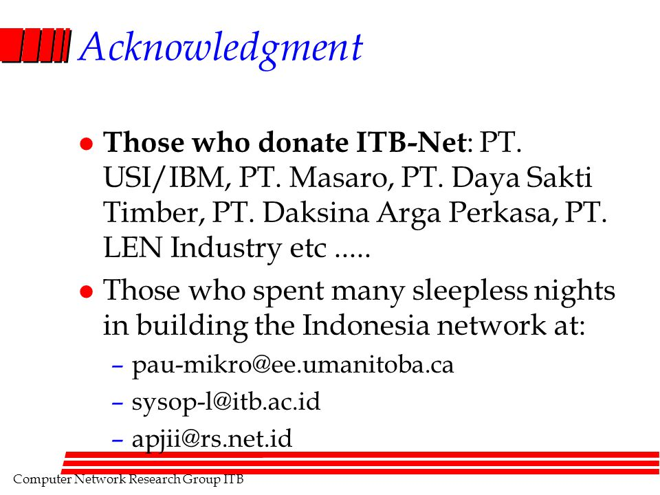 Computer Network Research Group ITB Acknowledgment l Those who donate ITB-Net : PT. USI/IBM, PT. Masaro, PT. Daya Sakti Timber, PT. Daksina Arga Perka
