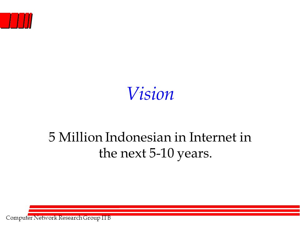 Computer Network Research Group ITB Vision 5 Million Indonesian in Internet in the next 5-10 years.