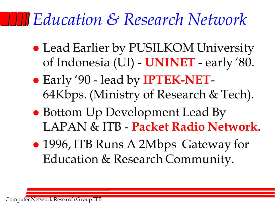 Computer Network Research Group ITB Education & Research Network l Lead Earlier by PUSILKOM University of Indonesia (UI) - UNINET - early '80. l Early