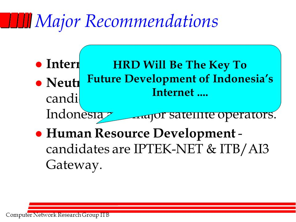 Computer Network Research Group ITB Major Recommendations l Internet Exchange. l Neutral National Backbone - candidates are PT. Telekomunikasi Indones