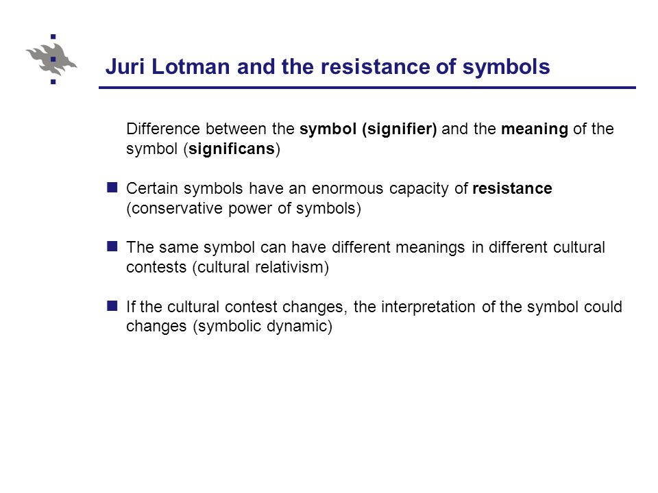 Juri Lotman and the resistance of symbols Difference between the symbol (signifier) and the meaning of the symbol (significans) Certain symbols have an enormous capacity of resistance (conservative power of symbols) The same symbol can have different meanings in different cultural contests (cultural relativism) If the cultural contest changes, the interpretation of the symbol could changes (symbolic dynamic)