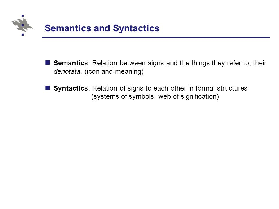 Semantics and Syntactics Semantics: Relation between signs and the things they refer to, their denotata.