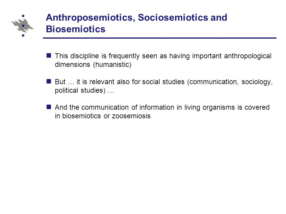 Anthroposemiotics, Sociosemiotics and Biosemiotics This discipline is frequently seen as having important anthropological dimensions (humanistic) But … it is relevant also for social studies (communication, sociology, political studies) … And the communication of information in living organisms is covered in biosemiotics or zoosemiosis