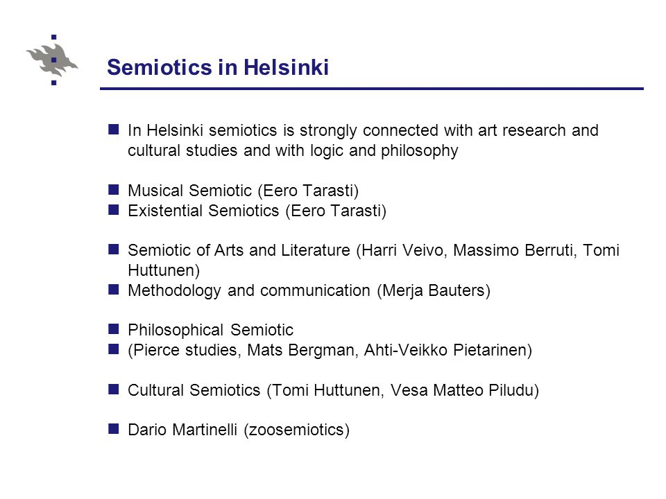 Semiotics in Helsinki In Helsinki semiotics is strongly connected with art research and cultural studies and with logic and philosophy Musical Semiotic (Eero Tarasti) Existential Semiotics (Eero Tarasti) Semiotic of Arts and Literature (Harri Veivo, Massimo Berruti, Tomi Huttunen) Methodology and communication (Merja Bauters) Philosophical Semiotic (Pierce studies, Mats Bergman, Ahti-Veikko Pietarinen) Cultural Semiotics (Tomi Huttunen, Vesa Matteo Piludu) Dario Martinelli (zoosemiotics)