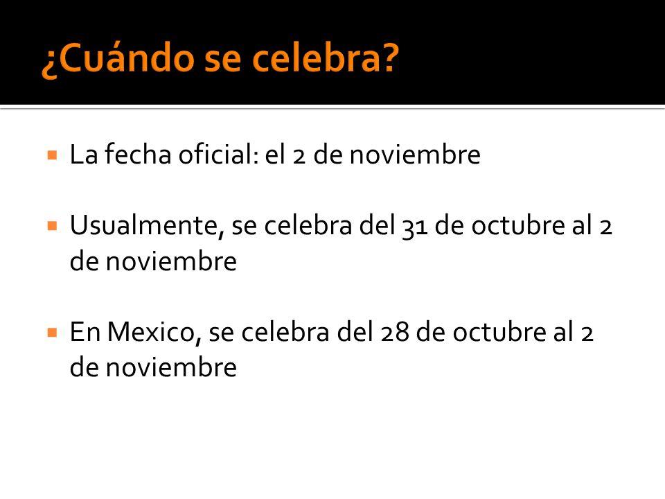  La fecha oficial: el 2 de noviembre  Usualmente, se celebra del 31 de octubre al 2 de noviembre  En Mexico, se celebra del 28 de octubre al 2 de n