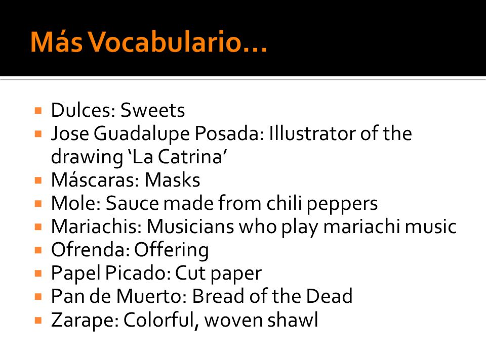  Dulces: Sweets  Jose Guadalupe Posada: Illustrator of the drawing 'La Catrina'  Máscaras: Masks  Mole: Sauce made from chili peppers  Mariachis: Musicians who play mariachi music  Ofrenda: Offering  Papel Picado: Cut paper  Pan de Muerto: Bread of the Dead  Zarape: Colorful, woven shawl