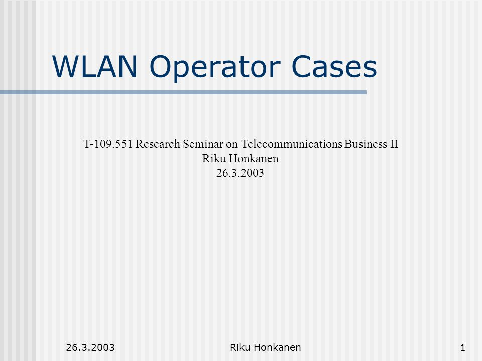 26.3.2003Riku Honkanen1 WLAN Operator Cases T-109.551 Research Seminar on Telecommunications Business II Riku Honkanen 26.3.2003