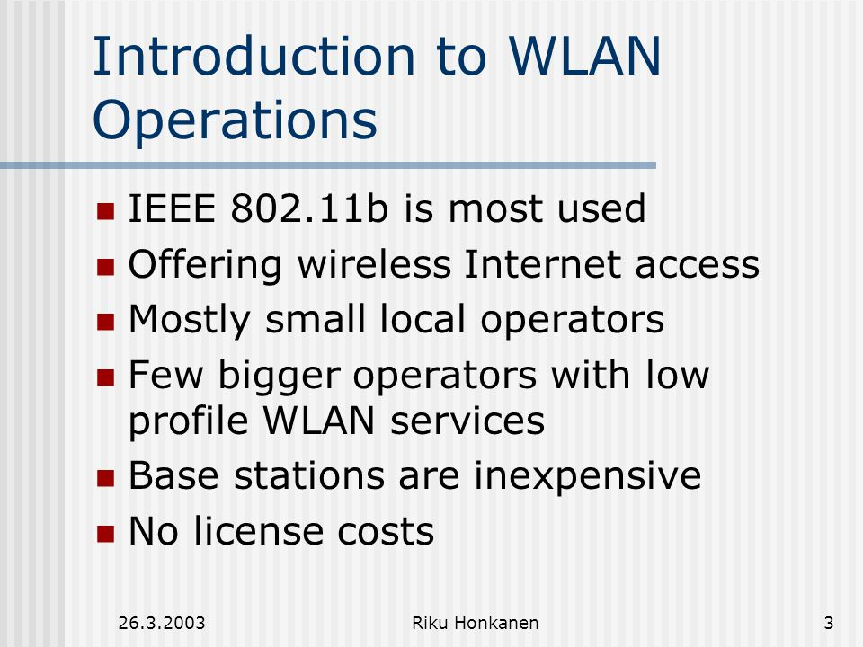 26.3.2003Riku Honkanen3 Introduction to WLAN Operations IEEE 802.11b is most used Offering wireless Internet access Mostly small local operators Few bigger operators with low profile WLAN services Base stations are inexpensive No license costs