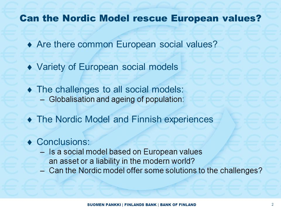 SUOMEN PANKKI   FINLANDS BANK   BANK OF FINLAND 3 European social models by André Sapir  The Mediterranean Model: low equity and low efficiency –Rather low coverage of unemployment benefits –Very strict employment protection regulations  The Continental Model: high equity and low efficiency –Generous unemployment benefits –Relatively strict employment protection legislation  The Anglo-Saxon Model: low equity and high efficiency –Relatively good unemployment insurance –Very low strictness of employment protection legislation  The Nordic Model: high equity and high efficiency –Generous and comprehensive unemployment benefits –Quite low strictness of employment protection legislation