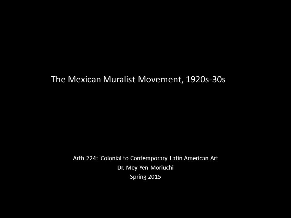 The Mexican Muralist Movement, 1920s-30s Arth 224: Colonial to Contemporary Latin American Art Dr. Mey-Yen Moriuchi Spring 2015