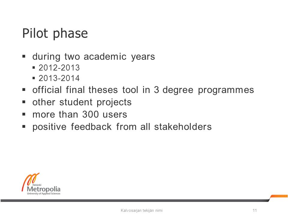  during two academic years  2012-2013  2013-2014  official final theses tool in 3 degree programmes  other student projects  more than 300 users  positive feedback from all stakeholders Kalvosarjan tekijän nimi11 Pilot phase