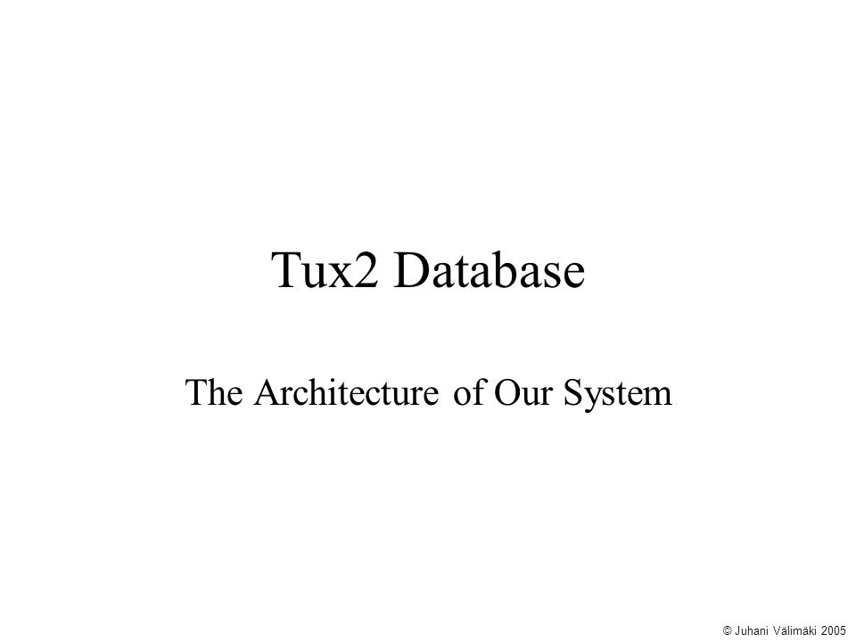 Tux2 Database The Architecture of Our System © Juhani Välimäki 2005