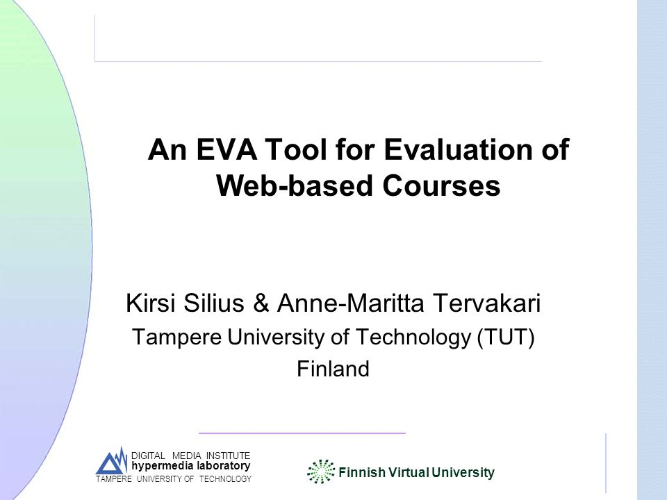 DIGITAL MEDIA INSTITUTE hypermedia laboratory Finnish Virtual University TAMPERE UNIVERSITY OF TECHNOLOGY An EVA Tool for Evaluation of Web-based Courses Kirsi Silius & Anne-Maritta Tervakari Tampere University of Technology (TUT) Finland