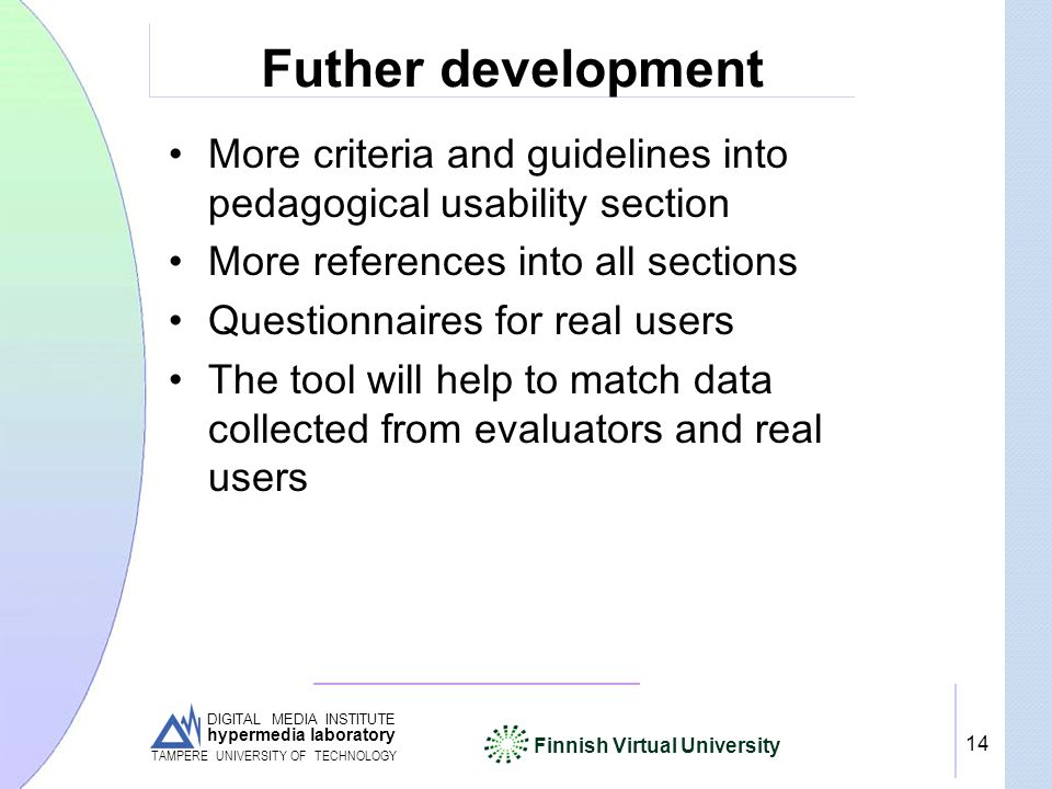 DIGITAL MEDIA INSTITUTE hypermedia laboratory Finnish Virtual University TAMPERE UNIVERSITY OF TECHNOLOGY 14 Futher development More criteria and guidelines into pedagogical usability section More references into all sections Questionnaires for real users The tool will help to match data collected from evaluators and real users
