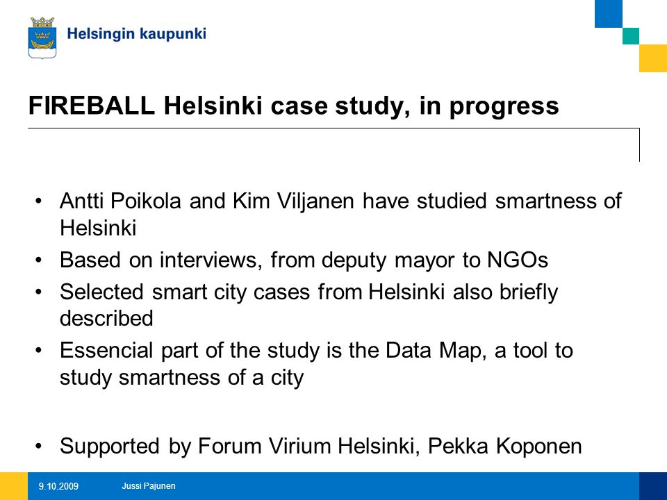 FIREBALL Helsinki case study, in progress Antti Poikola and Kim Viljanen have studied smartness of Helsinki Based on interviews, from deputy mayor to NGOs Selected smart city cases from Helsinki also briefly described Essencial part of the study is the Data Map, a tool to study smartness of a city Supported by Forum Virium Helsinki, Pekka Koponen 9.10.2009 Jussi Pajunen