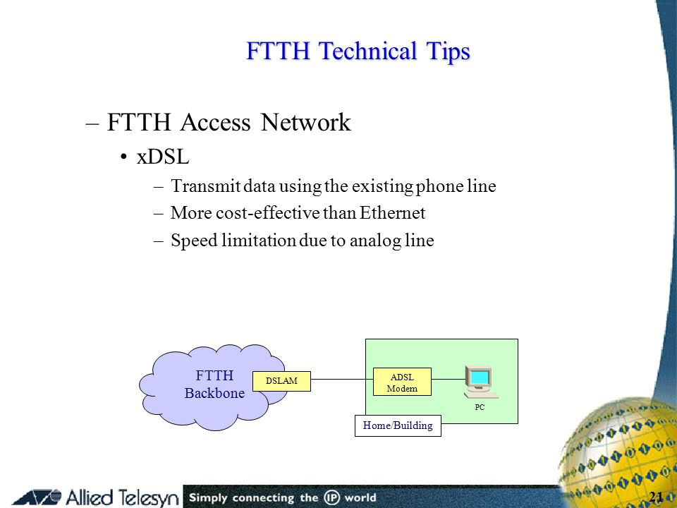 - 21 - Copyright Allied Telesis 2001 21 –FTTH Access Network xDSL –Transmit data using the existing phone line –More cost-effective than Ethernet –Spe