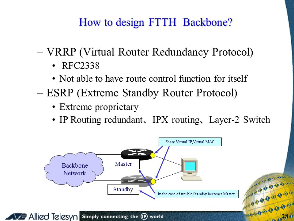 - 28 - Copyright Allied Telesis 2001 28 –VRRP (Virtual Router Redundancy Protocol) RFC2338 Not able to have route control function for itself –ESRP (E