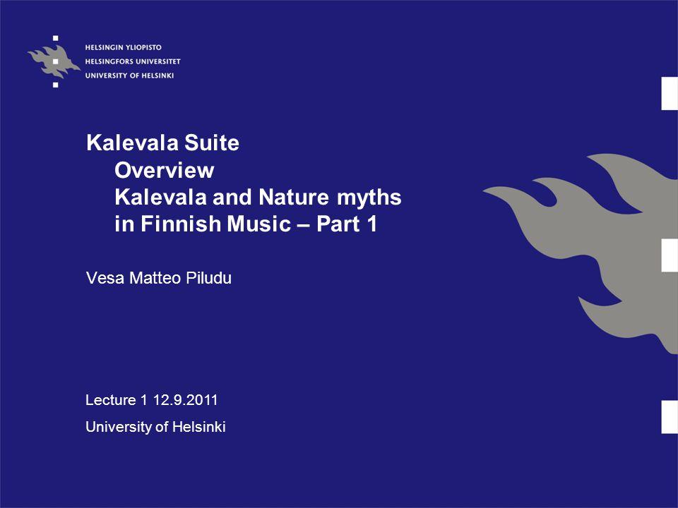 Kalevala Suite Overview Kalevala and Nature myths in Finnish Music – Part 1 Vesa Matteo Piludu Lecture 1 12.9.2011 University of Helsinki