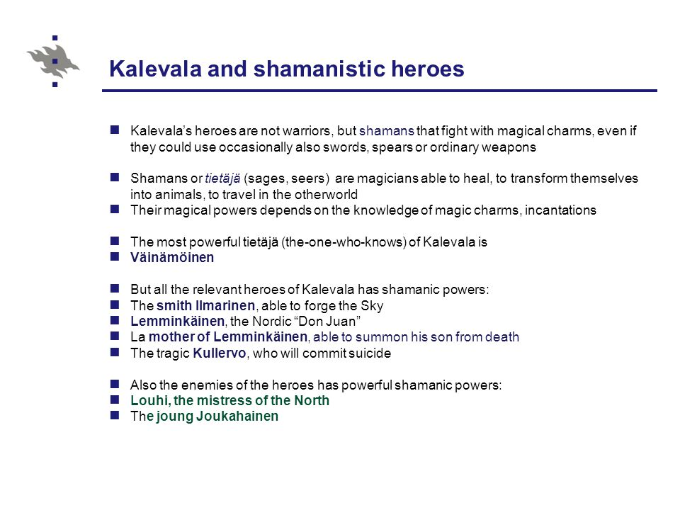 Kalevala and shamanistic heroes Kalevala's heroes are not warriors, but shamans that fight with magical charms, even if they could use occasionally also swords, spears or ordinary weapons Shamans or tietäjä (sages, seers) are magicians able to heal, to transform themselves into animals, to travel in the otherworld Their magical powers depends on the knowledge of magic charms, incantations The most powerful tietäjä (the-one-who-knows) of Kalevala is Väinämöinen But all the relevant heroes of Kalevala has shamanic powers: The smith Ilmarinen, able to forge the Sky Lemminkäinen, the Nordic Don Juan La mother of Lemminkäinen, able to summon his son from death The tragic Kullervo, who will commit suicide Also the enemies of the heroes has powerful shamanic powers: Louhi, the mistress of the North The joung Joukahainen