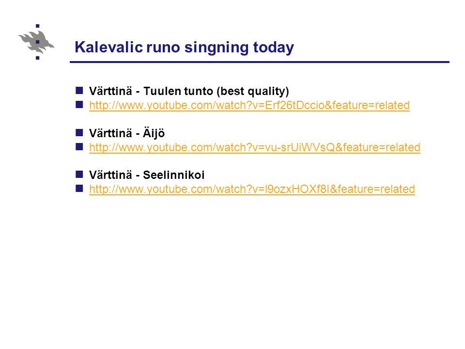 Kalevalic runo singning today Värttinä - Tuulen tunto (best quality) http://www.youtube.com/watch?v=Erf26tDccio&feature=related Värttinä - Äijö http://www.youtube.com/watch?v=vu-srUiWVsQ&feature=related Värttinä - Seelinnikoi http://www.youtube.com/watch?v=l9ozxHOXf8I&feature=related