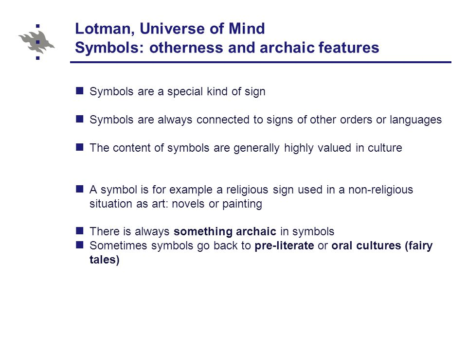 Lotman, Universe of Mind Symbols: otherness and archaic features Symbols are a special kind of sign Symbols are always connected to signs of other orders or languages The content of symbols are generally highly valued in culture A symbol is for example a religious sign used in a non-religious situation as art: novels or painting There is always something archaic in symbols Sometimes symbols go back to pre-literate or oral cultures (fairy tales)