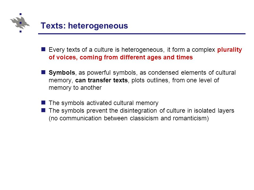 Texts: heterogeneous Every texts of a culture is heterogeneous, it form a complex plurality of voices, coming from different ages and times Symbols, as powerful symbols, as condensed elements of cultural memory, can transfer texts, plots outlines, from one level of memory to another The symbols activated cultural memory The symbols prevent the disintegration of culture in isolated layers (no communication between classicism and romanticism)